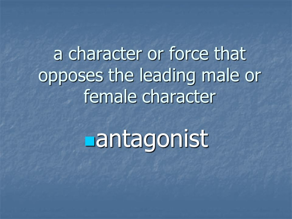 a character or force that opposes the leading male or female character antagonist antagonist