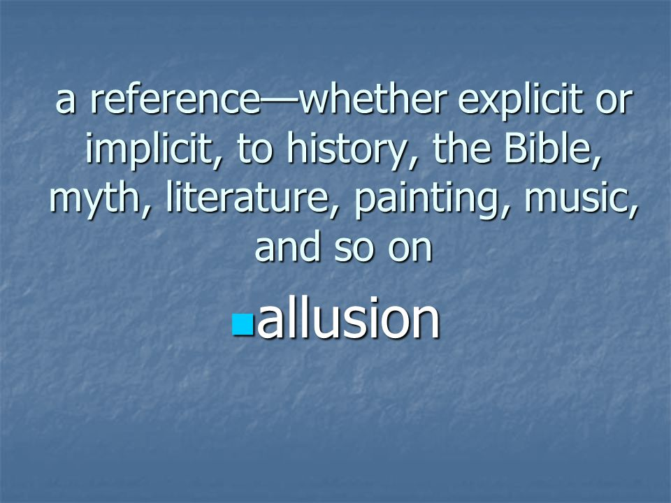 a reference—whether explicit or implicit, to history, the Bible, myth, literature, painting, music, and so on allusion allusion