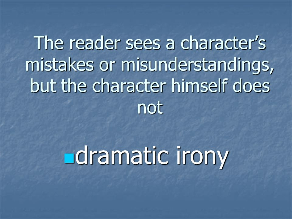 The reader sees a character's mistakes or misunderstandings, but the character himself does not dramatic irony dramatic irony
