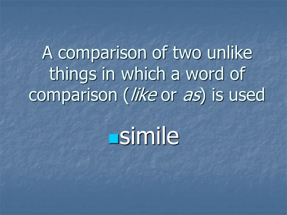 A comparison of two unlike things in which a word of comparison (like or as) is used simile simile