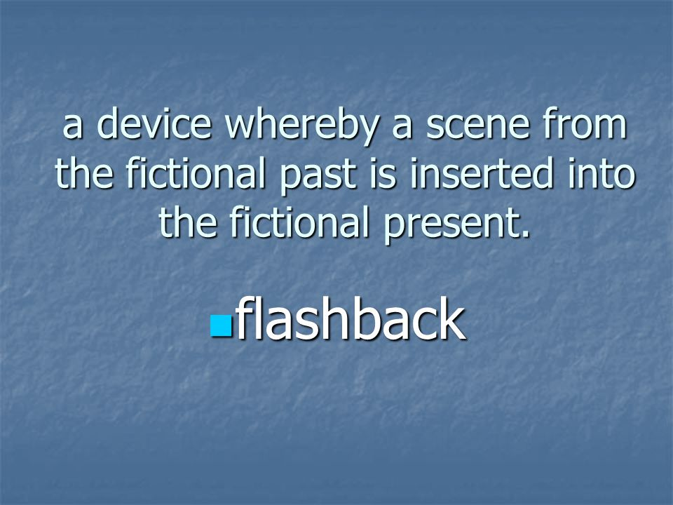 a device whereby a scene from the fictional past is inserted into the fictional present. flashback flashback
