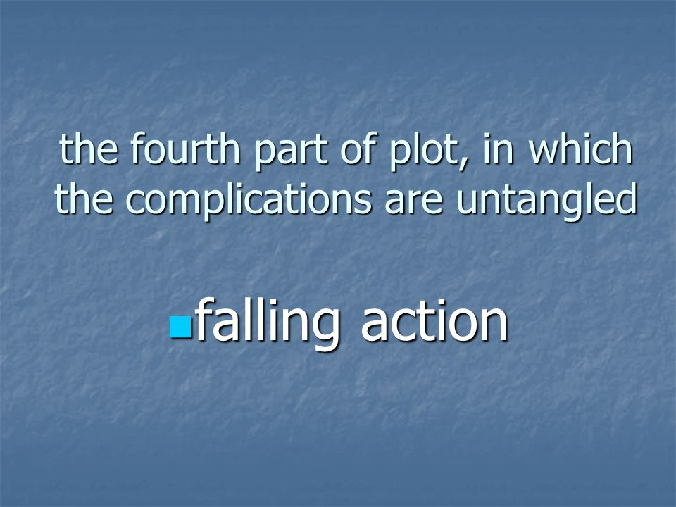 the fourth part of plot, in which the complications are untangled falling action falling action