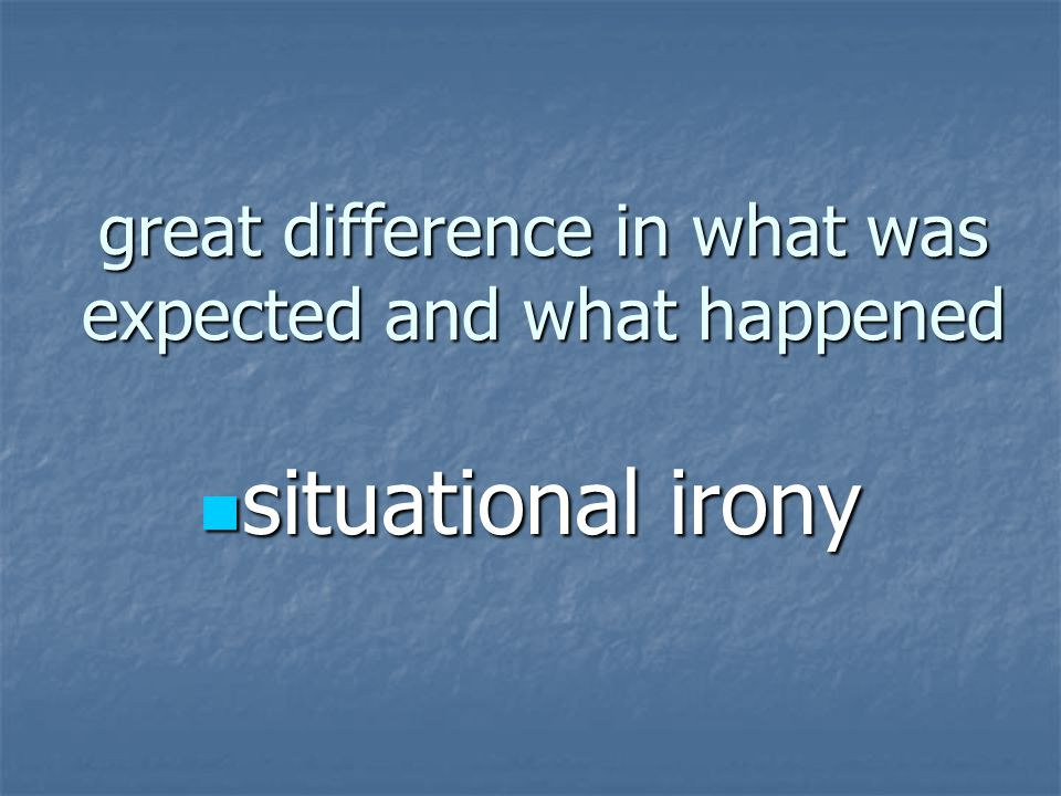 great difference in what was expected and what happened situational irony situational irony