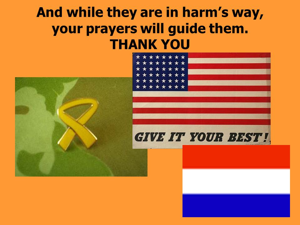 And while they are in harm's way, your prayers will guide them. THANK YOU