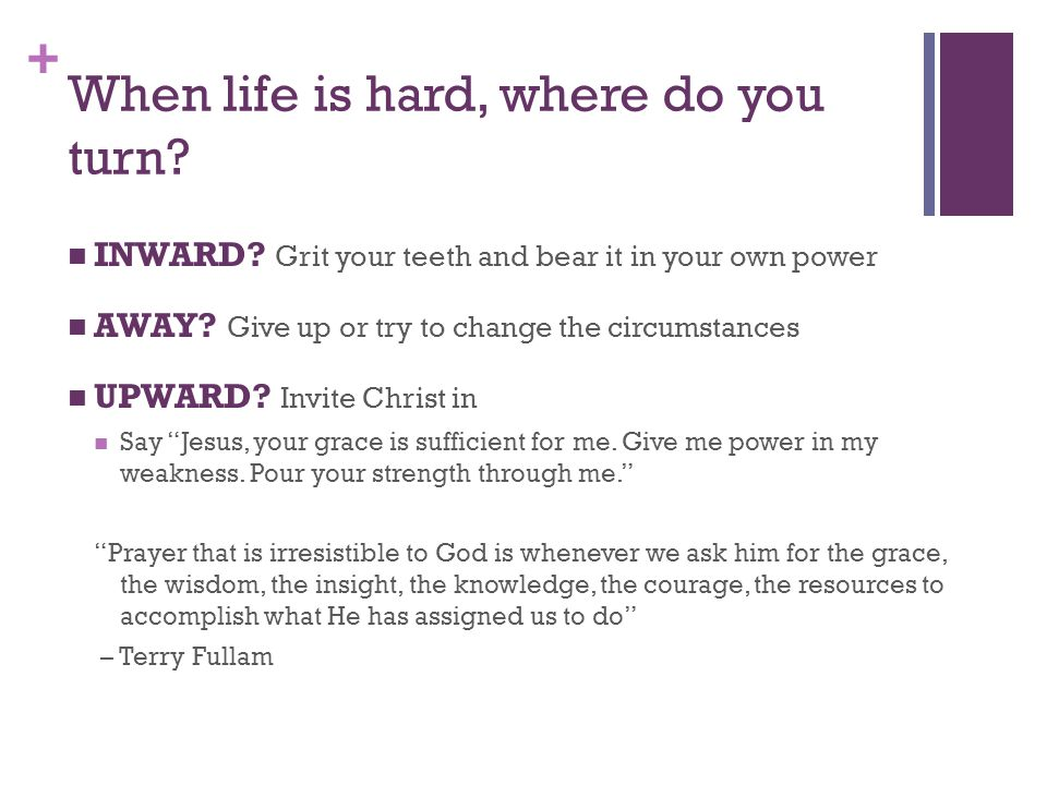 + When life is hard, where do you turn.INWARD. Grit your teeth and bear it in your own power AWAY.