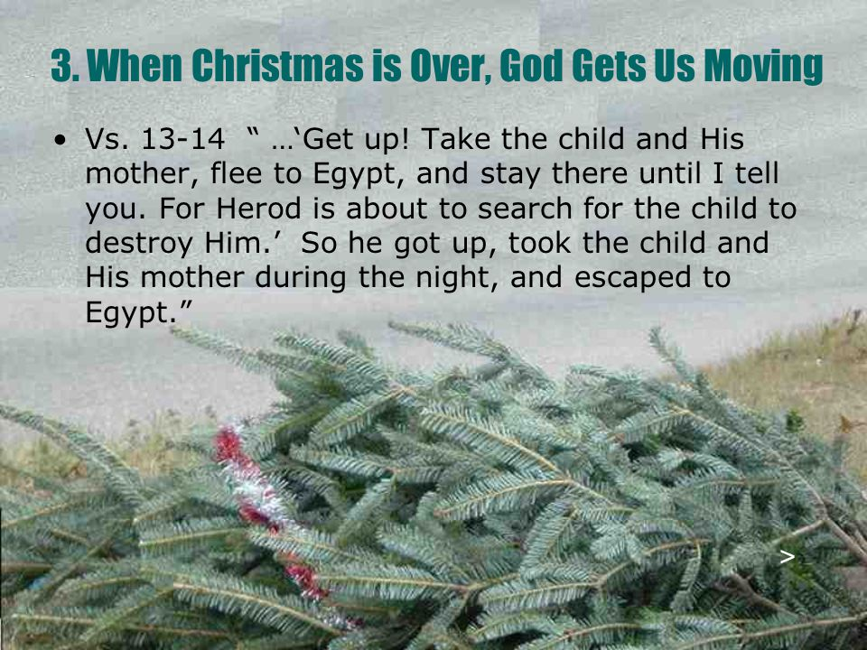 """3. When Christmas is Over, God Gets Us Moving Vs. 13-14 """" …'Get up! Take the child and His mother, flee to Egypt, and stay there until I tell you. For"""
