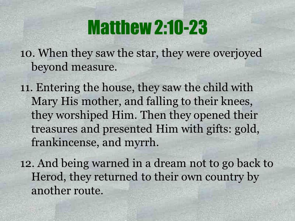 10. When they saw the star, they were overjoyed beyond measure. 11. Entering the house, they saw the child with Mary His mother, and falling to their