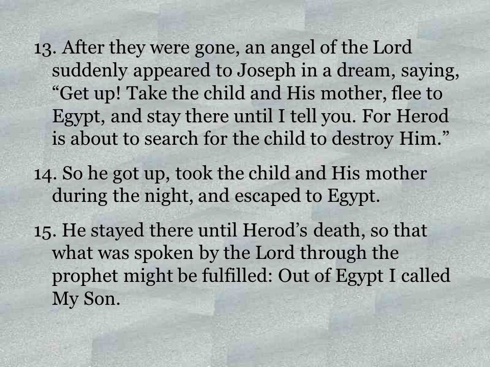 """13. After they were gone, an angel of the Lord suddenly appeared to Joseph in a dream, saying, """"Get up! Take the child and His mother, flee to Egypt,"""