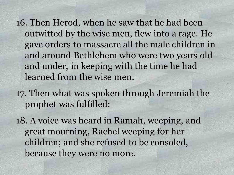 16. Then Herod, when he saw that he had been outwitted by the wise men, flew into a rage. He gave orders to massacre all the male children in and arou