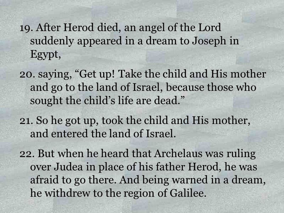 """19. After Herod died, an angel of the Lord suddenly appeared in a dream to Joseph in Egypt, 20. saying, """"Get up! Take the child and His mother and go"""