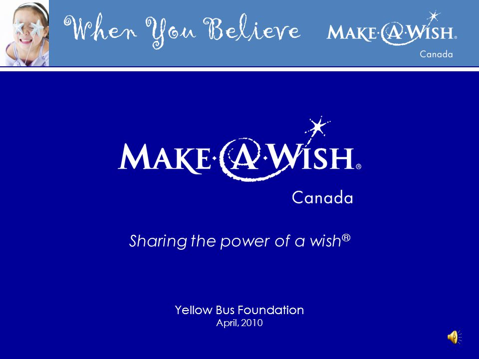 When You Believe Sharing the power of a wish ® Yellow Bus Foundation April, 2010
