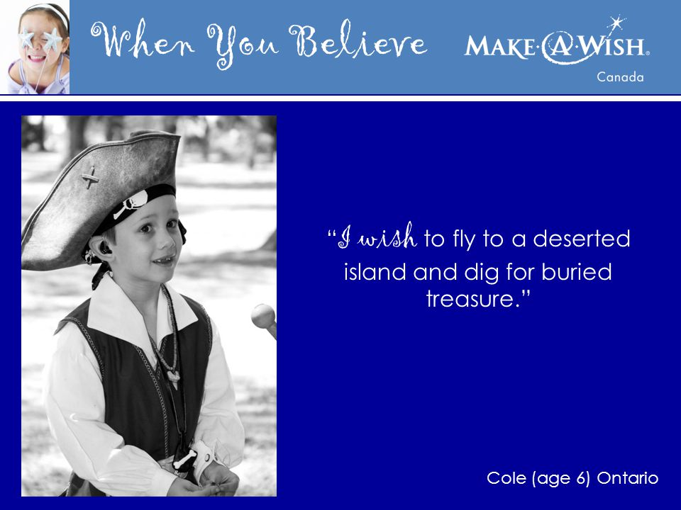 When You Believe I wish to fly to a deserted island and dig for buried treasure. Cole (age 6) Ontario