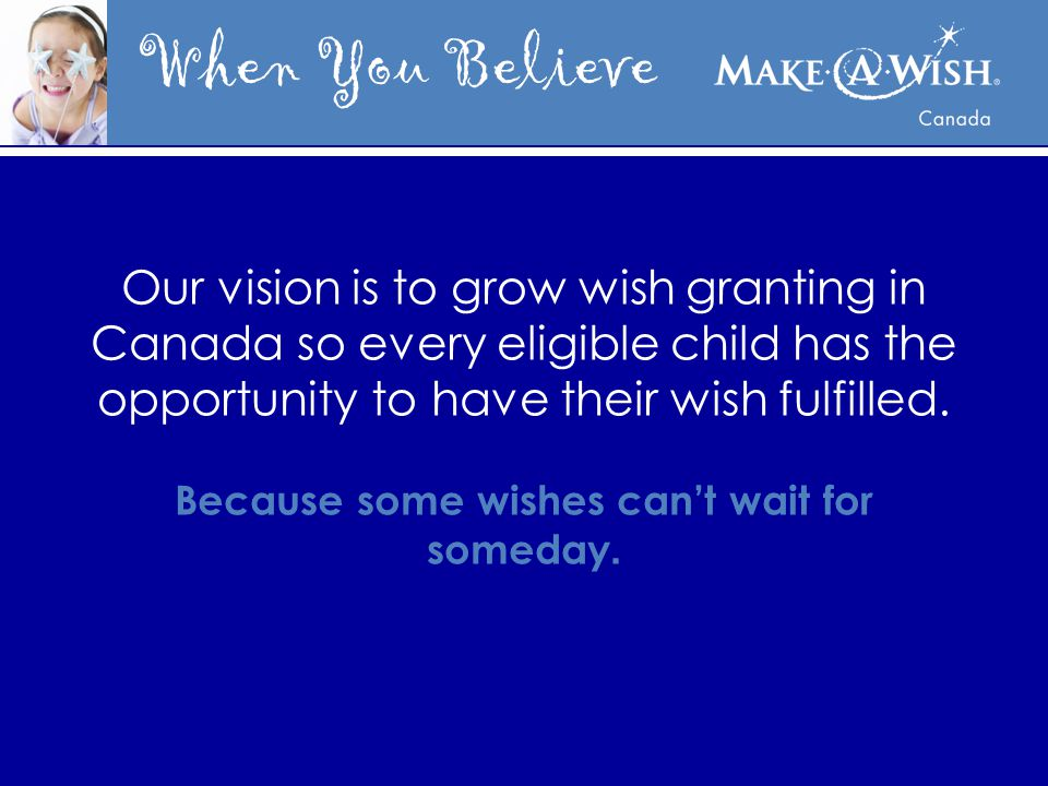 When You Believe Our vision is to grow wish granting in Canada so every eligible child has the opportunity to have their wish fulfilled.