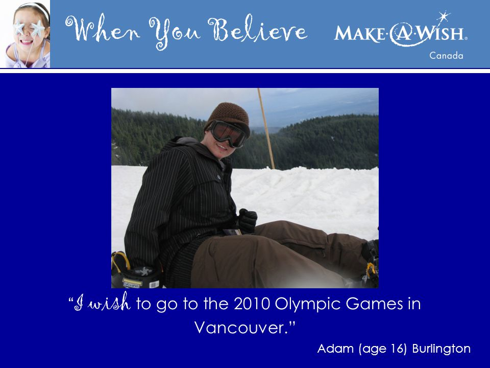 When You Believe I wish to go to the 2010 Olympic Games in Vancouver. Adam (age 16) Burlington