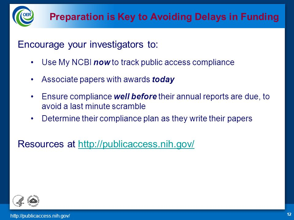 http://publicaccess.nih.gov/ Encourage your investigators to: Use My NCBI now to track public access compliance Associate papers with awards today Ensure compliance well before their annual reports are due, to avoid a last minute scramble Determine their compliance plan as they write their papers Resources at http://publicaccess.nih.gov/http://publicaccess.nih.gov/ 12 Preparation is Key to Avoiding Delays in Funding