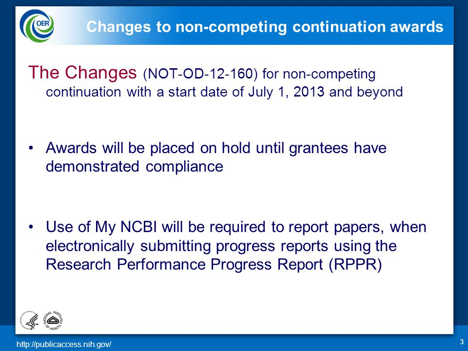 http://publicaccess.nih.gov/ Changes to non-competing continuation awards The Changes (NOT-OD-12-160) for non-competing continuation with a start date of July 1, 2013 and beyond Awards will be placed on hold until grantees have demonstrated compliance Use of My NCBI will be required to report papers, when electronically submitting progress reports using the Research Performance Progress Report (RPPR) 3