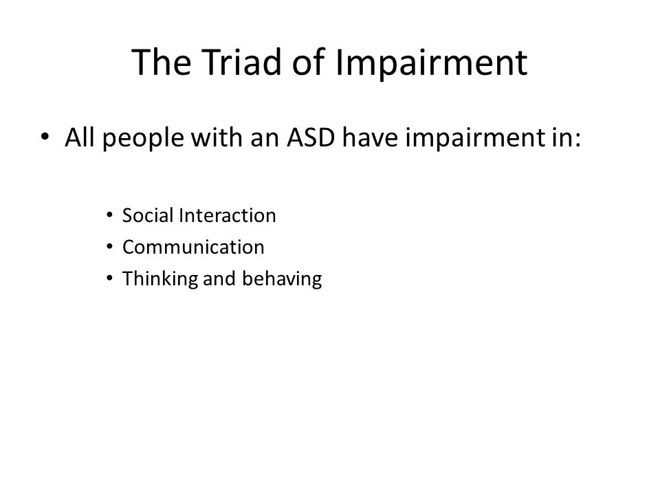 The Triad of Impairment All people with an ASD have impairment in: Social Interaction Communication Thinking and behaving