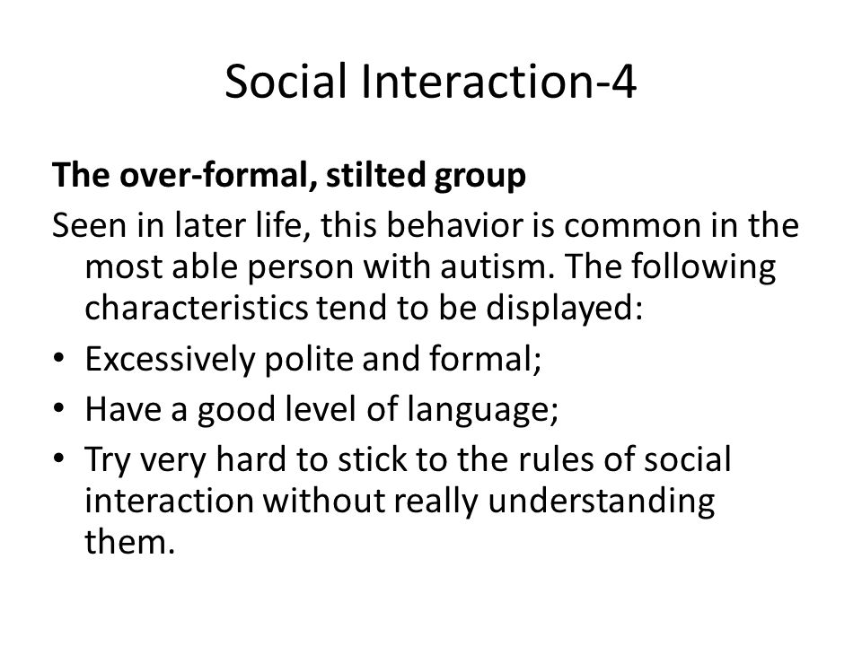 Social Interaction-4 The over-formal, stilted group Seen in later life, this behavior is common in the most able person with autism.