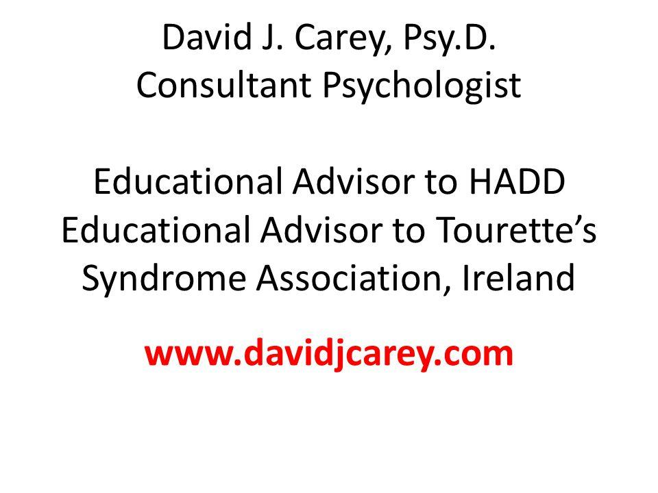 David J. Carey, Psy.D. Consultant Psychologist Educational Advisor to HADD Educational Advisor to Tourette's Syndrome Association, Ireland www.davidjc