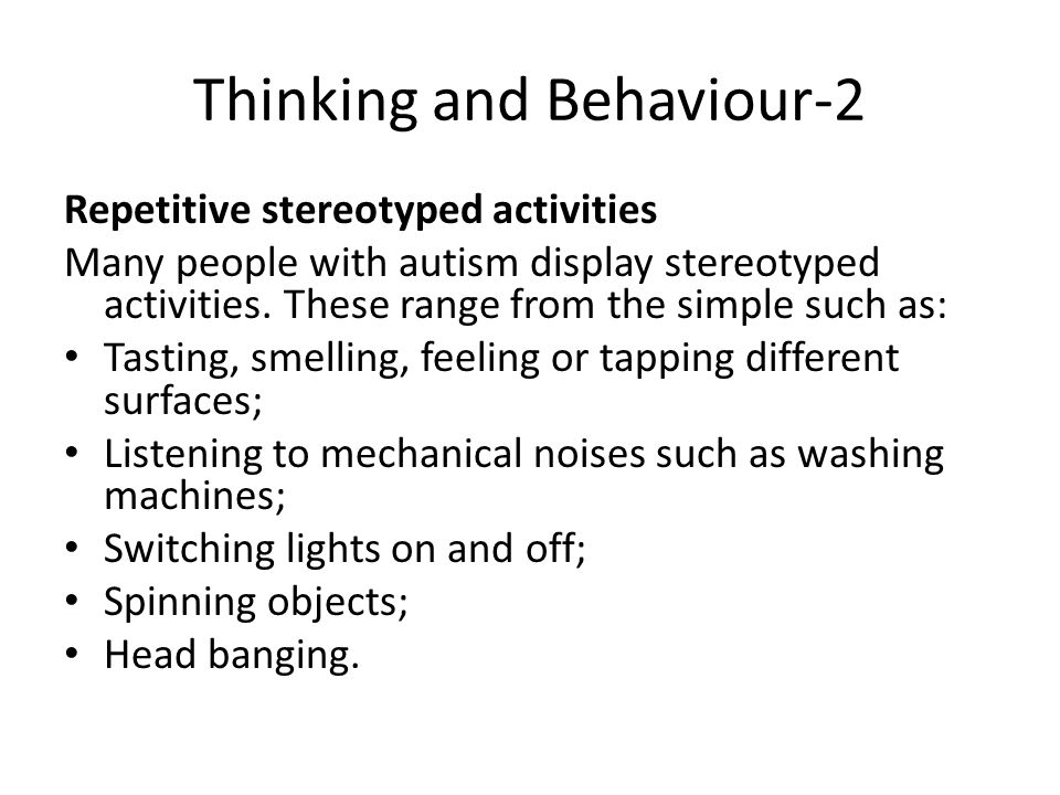 Thinking and Behaviour-2 Repetitive stereotyped activities Many people with autism display stereotyped activities.