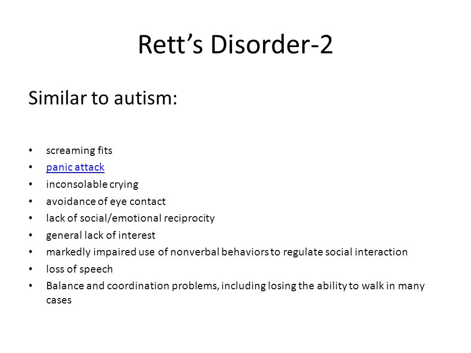 Rett's Disorder-2 Similar to autism: screaming fits panic attack inconsolable crying avoidance of eye contact lack of social/emotional reciprocity general lack of interest markedly impaired use of nonverbal behaviors to regulate social interaction loss of speech Balance and coordination problems, including losing the ability to walk in many cases