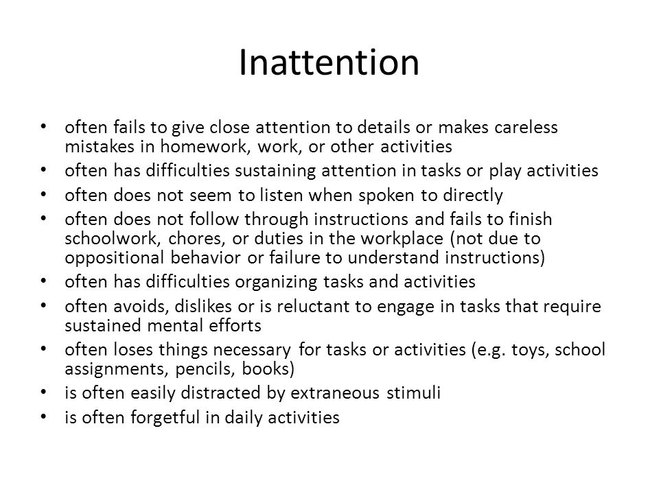 Inattention often fails to give close attention to details or makes careless mistakes in homework, work, or other activities often has difficulties sustaining attention in tasks or play activities often does not seem to listen when spoken to directly often does not follow through instructions and fails to finish schoolwork, chores, or duties in the workplace (not due to oppositional behavior or failure to understand instructions) often has difficulties organizing tasks and activities often avoids, dislikes or is reluctant to engage in tasks that require sustained mental efforts often loses things necessary for tasks or activities (e.g.