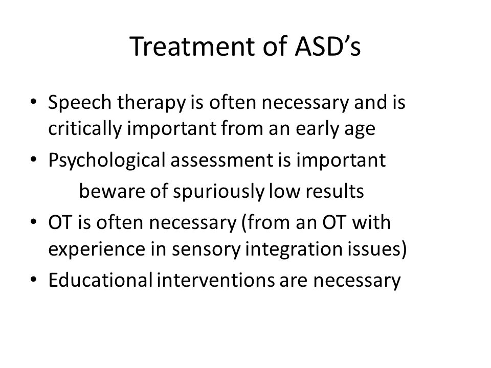 Treatment of ASD's Speech therapy is often necessary and is critically important from an early age Psychological assessment is important beware of spuriously low results OT is often necessary (from an OT with experience in sensory integration issues) Educational interventions are necessary
