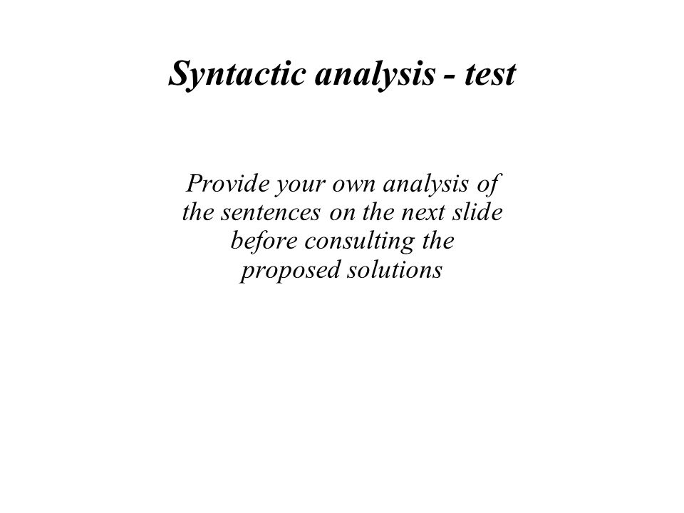 Syntactic analysis - test Provide your own analysis of the sentences on the next slide before consulting the proposed solutions