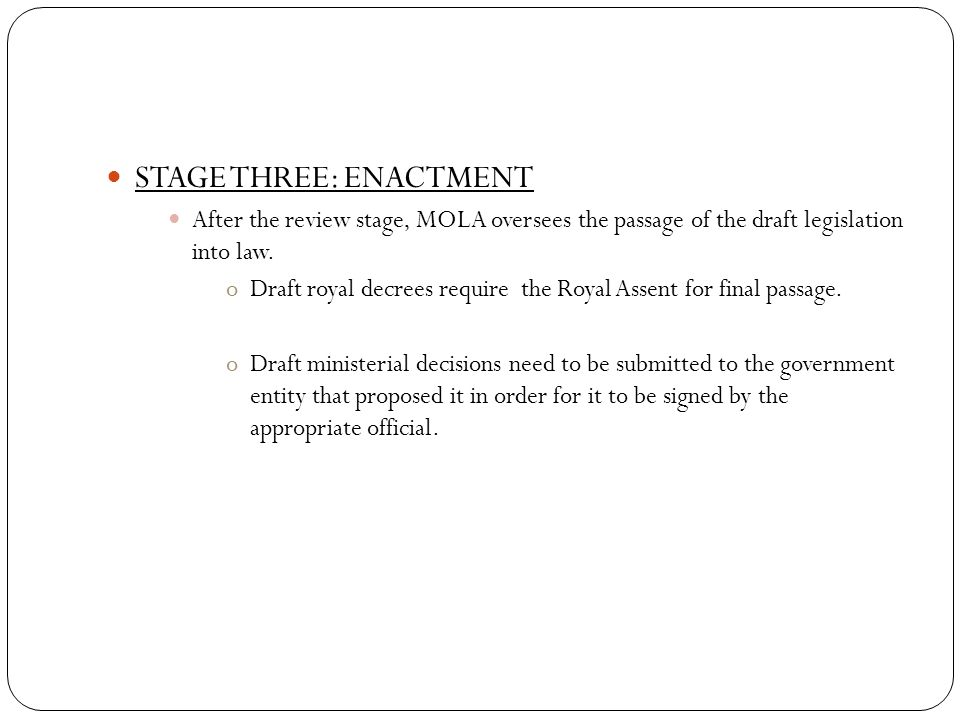 STAGE THREE: ENACTMENT After the review stage, MOLA oversees the passage of the draft legislation into law.