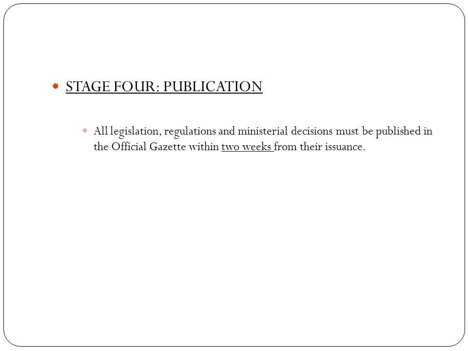 STAGE FOUR: PUBLICATION All legislation, regulations and ministerial decisions must be published in the Official Gazette within two weeks from their issuance.