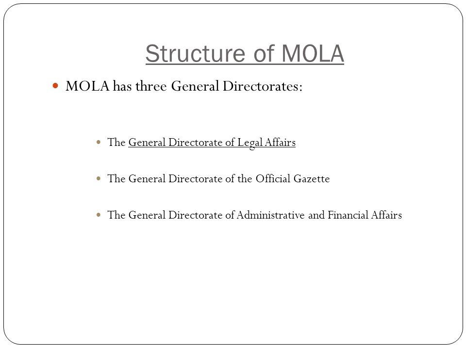 Structure of MOLA MOLA has three General Directorates: The General Directorate of Legal Affairs The General Directorate of the Official Gazette The General Directorate of Administrative and Financial Affairs