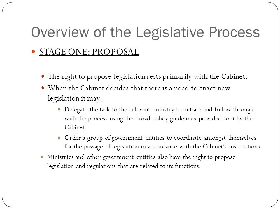 Overview of the Legislative Process STAGE ONE: PROPOSAL The right to propose legislation rests primarily with the Cabinet.