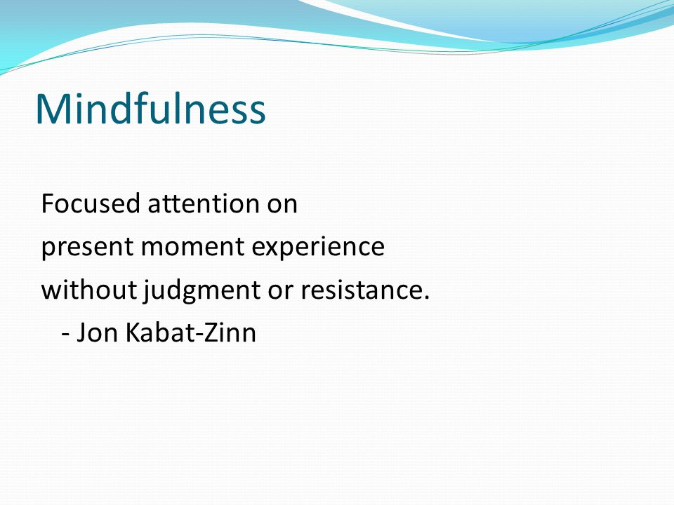 Mindfulness Focused attention on present moment experience without judgment or resistance.