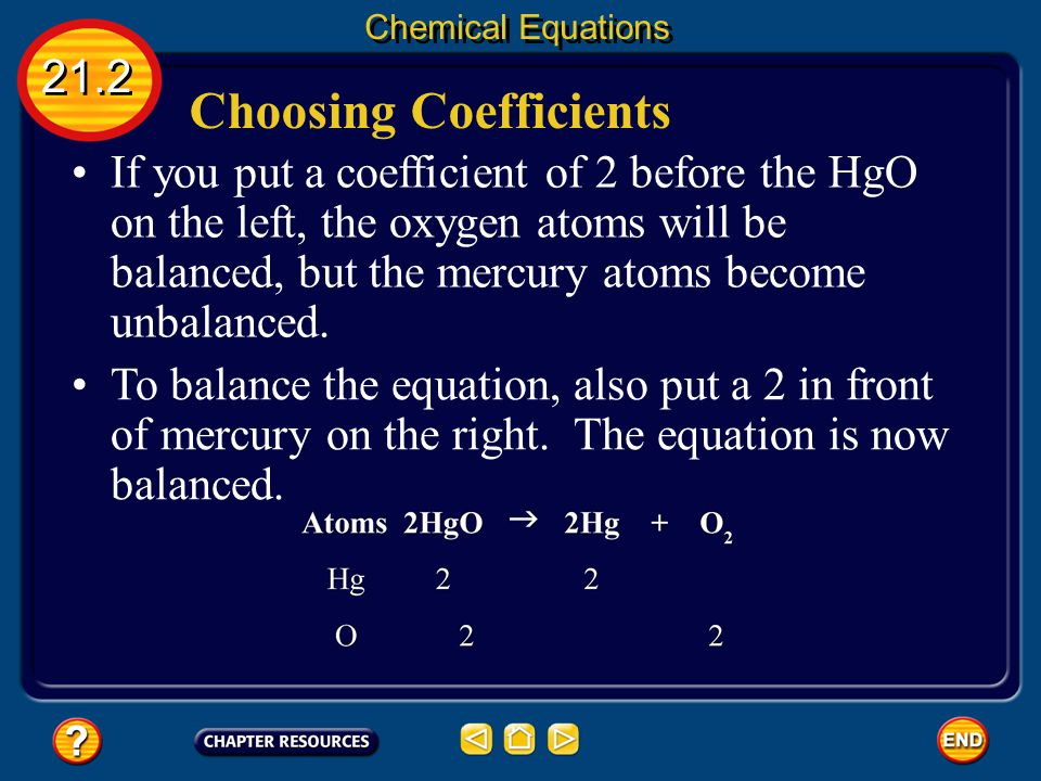 Choosing Coefficients 21.2 Chemical Equations Finding out which coefficients to use to balance an equation is often a trial-and-error process. In the