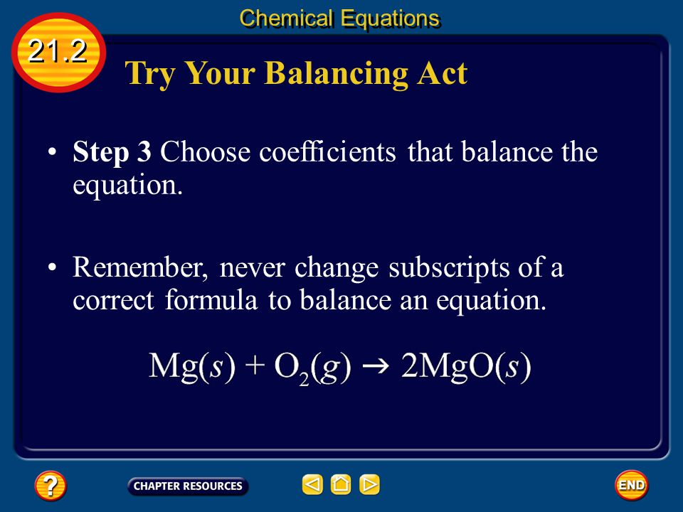 Try Your Balancing Act 21.2 Chemical Equations Step 1 Write a chemical equation for the reaction using formulas and symbols. Step 2 Count the atoms in