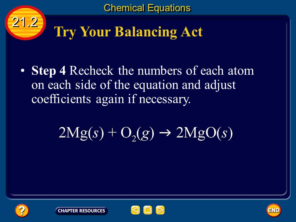 Try Your Balancing Act 21.2 Chemical Equations Step 3 Choose coefficients that balance the equation. Remember, never change subscripts of a correct fo