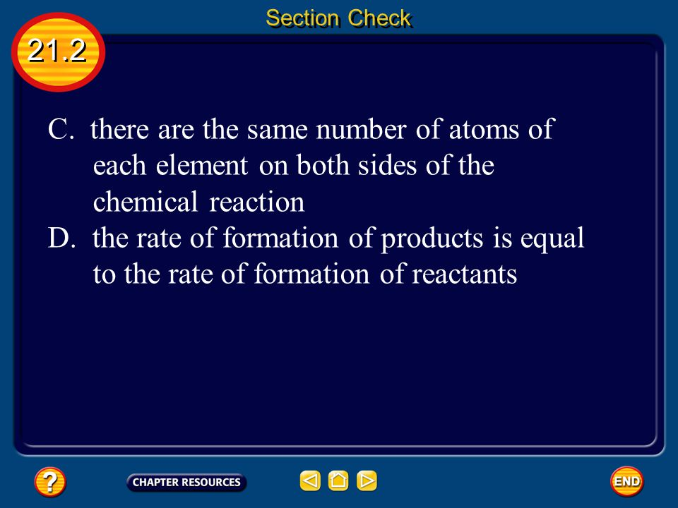 21.2 Section Check Question 2 What does it mean for a chemical equation to be balanced? A. compounds exist in the same amounts both before and after a