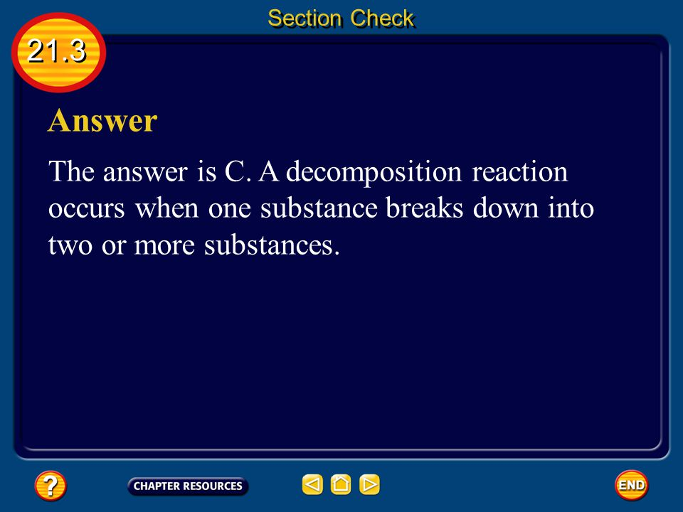 21.3 Section Check Question 2 The opposite of a synthesis reaction is a __________ reaction. A. combustion B. double displacement C. decomposition D.