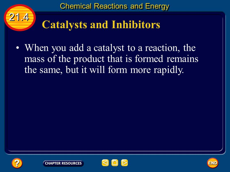 Catalysts and Inhibitors Some reactions proceed too slowly to be useful. 21.4 Chemical Reactions and Energy To speed them up, a catalyst can be added.