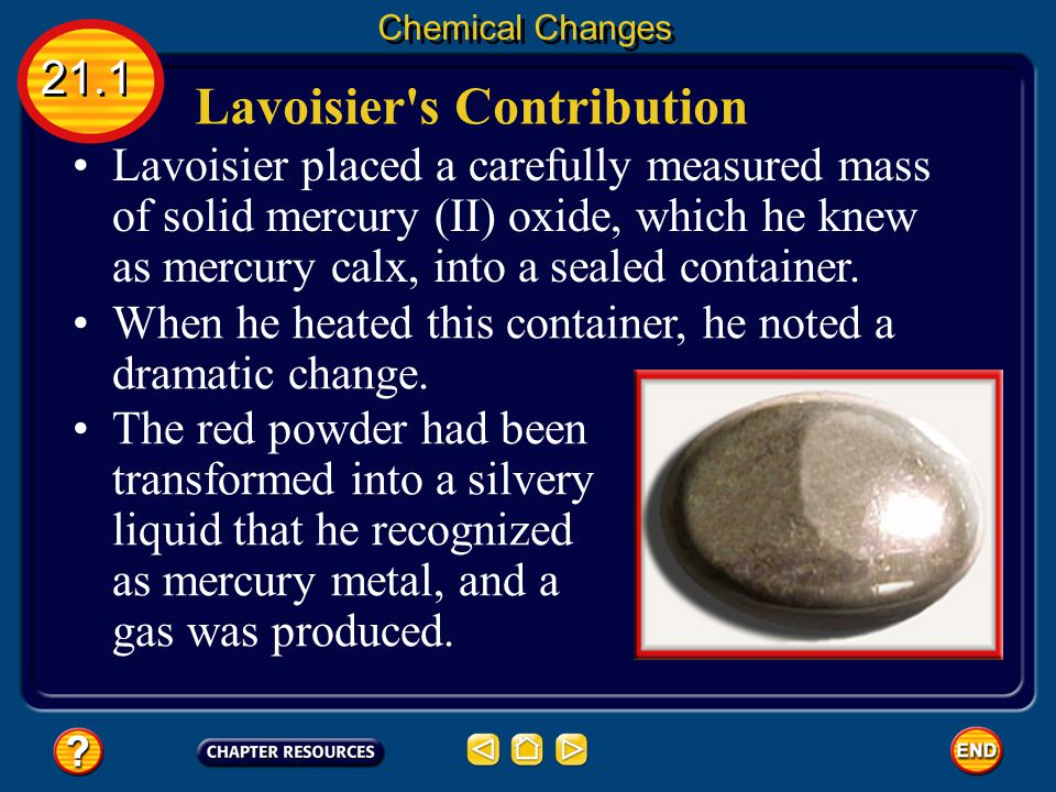 One of the questions that motivated Lavoisier was the mystery of exactly what happened when substances changed form. Lavoisier's Contribution 21.1 Che