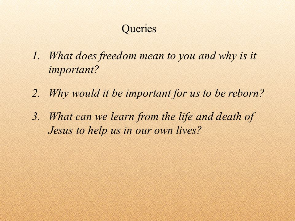 1.What does freedom mean to you and why is it important? 2.Why would it be important for us to be reborn? 3.What can we learn from the life and death