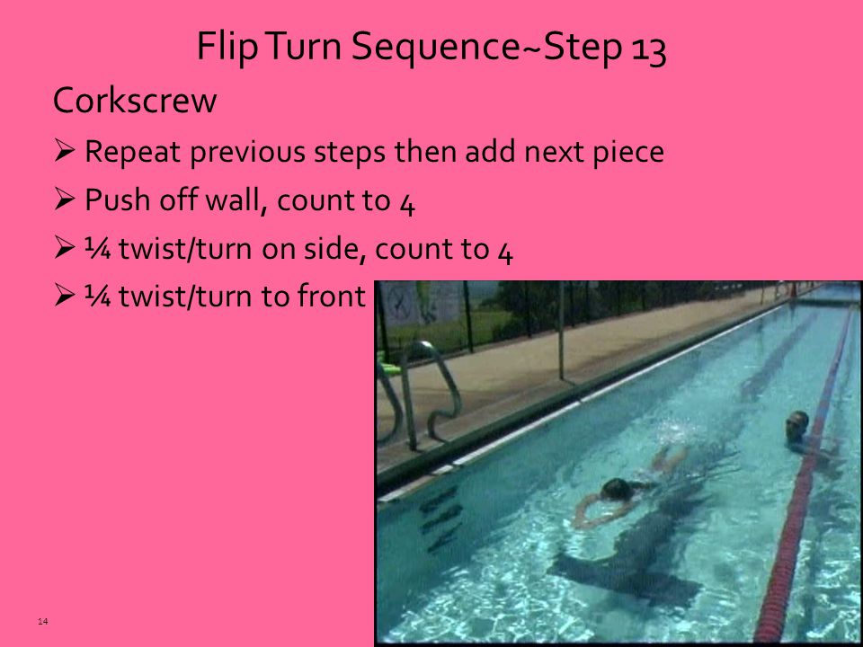 Corkscrew  Repeat previous steps then add next piece  Push off wall, count to 4  ¼ twist/turn on side, count to 4  ¼ twist/turn to front Flip Turn Sequence~Step 13 14
