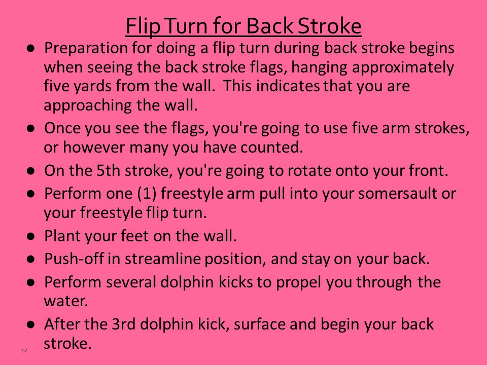● Preparation for doing a flip turn during back stroke begins when seeing the back stroke flags, hanging approximately five yards from the wall.