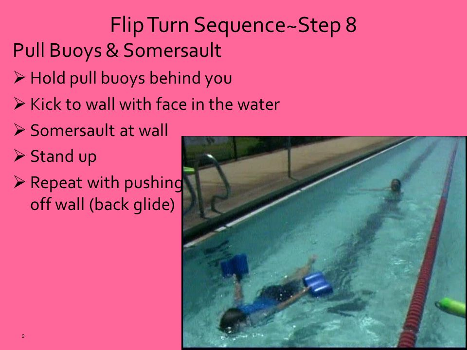 Pull Buoys & Somersault  Hold pull buoys behind you  Kick to wall with face in the water  Somersault at wall  Stand up  Repeat with pushing off wall (back glide) Flip Turn Sequence~Step 8 9