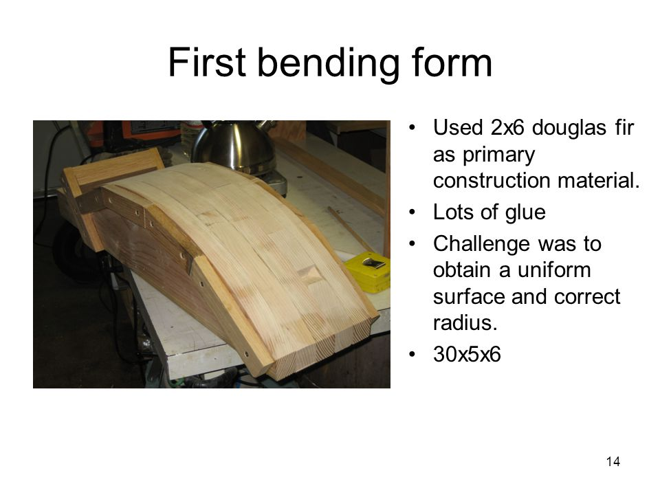 14 First bending form Used 2x6 douglas fir as primary construction material. Lots of glue Challenge was to obtain a uniform surface and correct radius