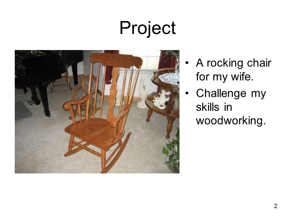 2 Project A rocking chair for my wife. Challenge my skills in woodworking.