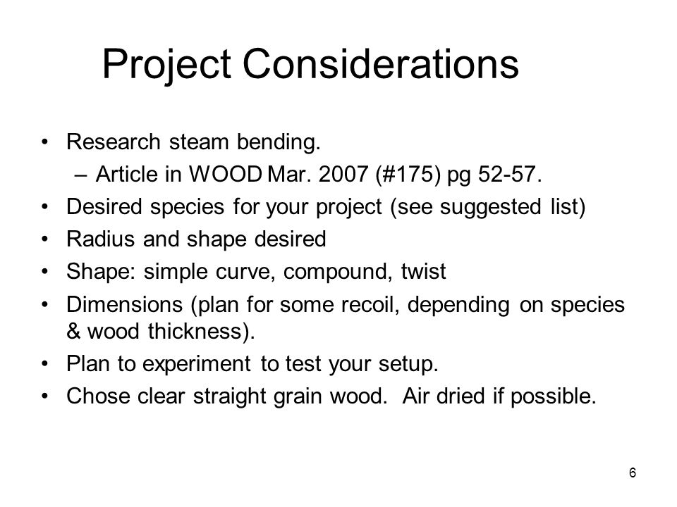 6 Project Considerations Research steam bending. –Article in WOOD Mar.