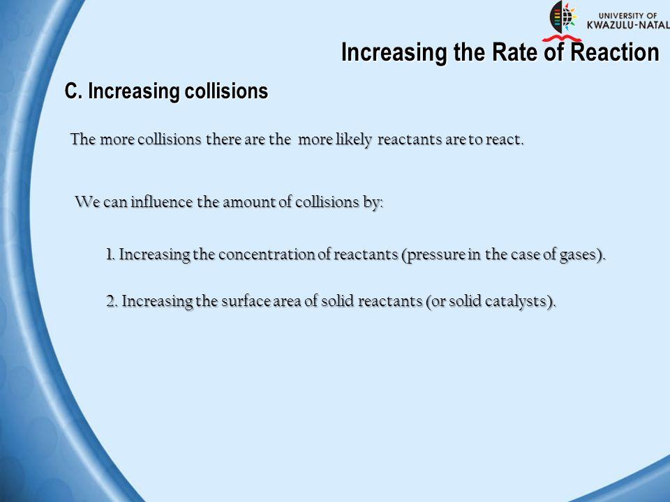 Increasing the Rate of Reaction C. Increasing collisions The more collisions there are the more likely reactants are to react. 1. Increasing the conce