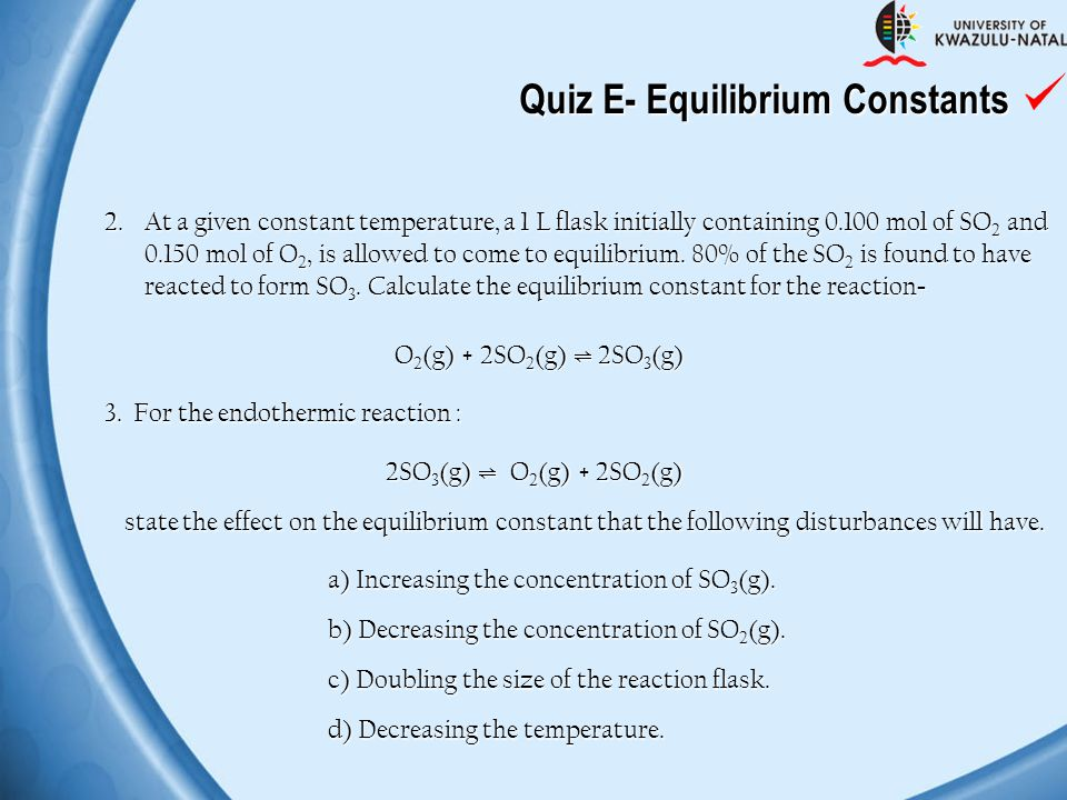Quiz E- Equilibrium Constants 2.At a given constant temperature, a 1 L flask initially containing 0.100 mol of SO 2 and 0.150 mol of O 2, is allowed t