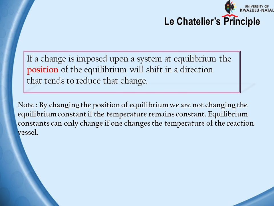 Le Chatelier's Principle If a change is imposed upon a system at equilibrium the position of the equilibrium will shift in a direction that tends to r